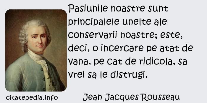 Jean Jacques Rousseau - Pasiunile noastre sunt principalele unelte ale conservarii noastre; este, deci, o incercare pe atat de vana, pe cat de ridicola, sa vrei sa le distrugi.