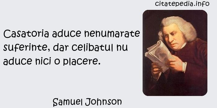 Samuel Johnson - Casatoria aduce nenumarate suferinte, dar celibatul nu aduce nici o placere.