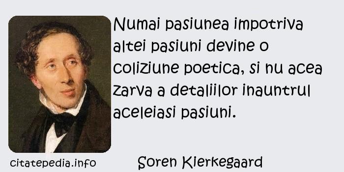 Soren Kierkegaard - Numai pasiunea impotriva altei pasiuni devine o coliziune poetica, si nu acea zarva a detaliilor inauntrul aceleiasi pasiuni.