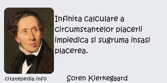 Soren Kierkegaard - Infinita calculare a circumstantelor placerii impiedica si sugruma insasi placerea.