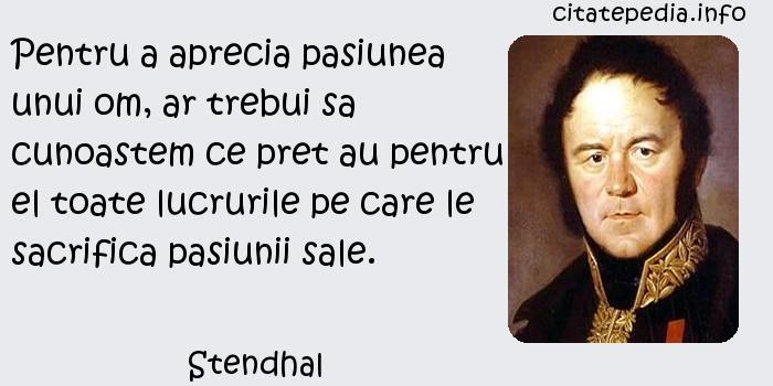 Stendhal - Pentru a aprecia pasiunea unui om, ar trebui sa cunoastem ce pret au pentru el toate lucrurile pe care le sacrifica pasiunii sale.