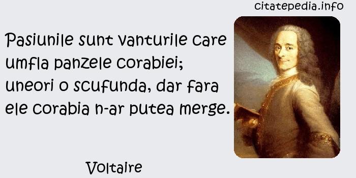 Voltaire - Pasiunile sunt vanturile care umfla panzele corabiei; uneori o scufunda, dar fara ele corabia n-ar putea merge.