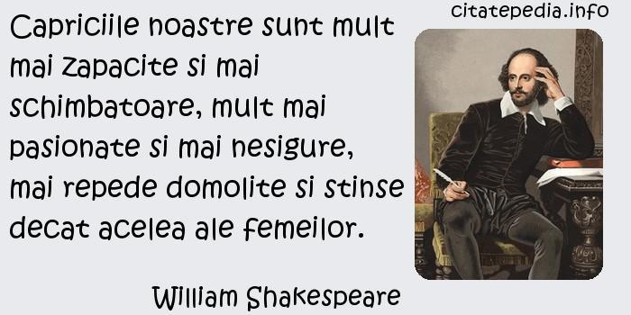 William Shakespeare - Capriciile noastre sunt mult mai zapacite si mai schimbatoare, mult mai pasionate si mai nesigure, mai repede domolite si stinse decat acelea ale femeilor.
