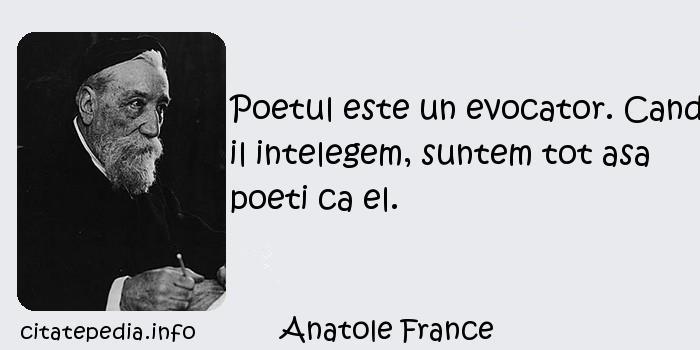 Anatole France - Poetul este un evocator. Cand il intelegem, suntem tot asa poeti ca el.
