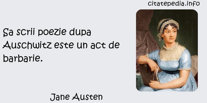 Jane Austen - Sa scrii poezie dupa Auschwitz este un act de barbarie.