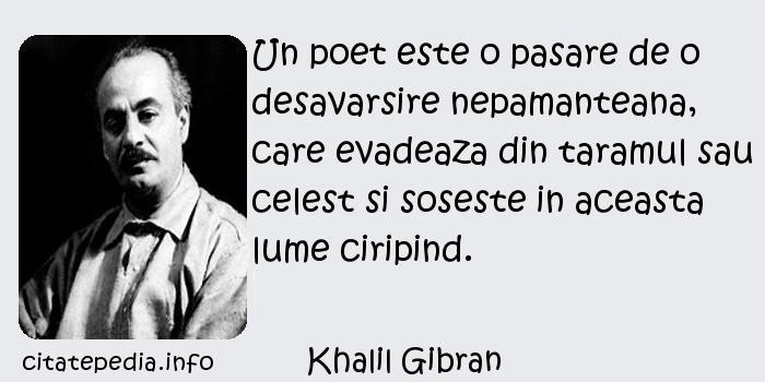 Khalil Gibran - Un poet este o pasare de o desavarsire nepamanteana, care evadeaza din taramul sau celest si soseste in aceasta lume ciripind.