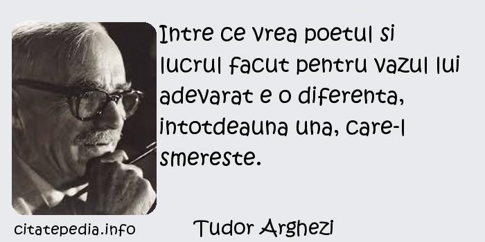 Tudor Arghezi - Intre ce vrea poetul si lucrul facut pentru vazul lui adevarat e o diferenta, intotdeauna una, care-l smereste.