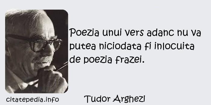 Tudor Arghezi - Poezia unui vers adanc nu va putea niciodata fi inlocuita de poezia frazei.