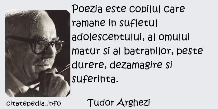 Tudor Arghezi - Poezia este copilul care ramane in sufletul adolescentului, al omului matur si al batranilor, peste durere, dezamagire si suferinta.