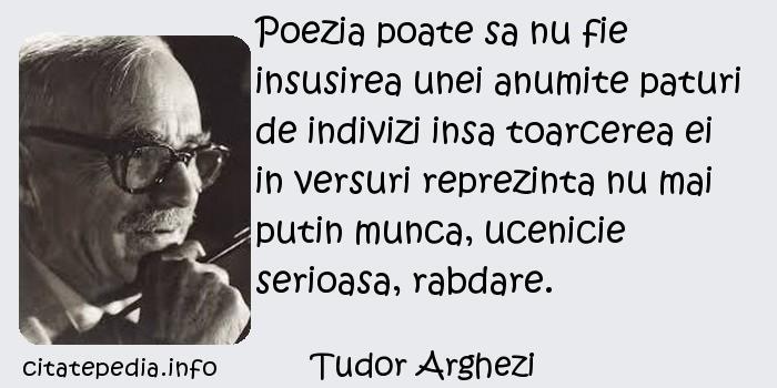 Tudor Arghezi - Poezia poate sa nu fie insusirea unei anumite paturi de indivizi insa toarcerea ei in versuri reprezinta nu mai putin munca, ucenicie serioasa, rabdare.