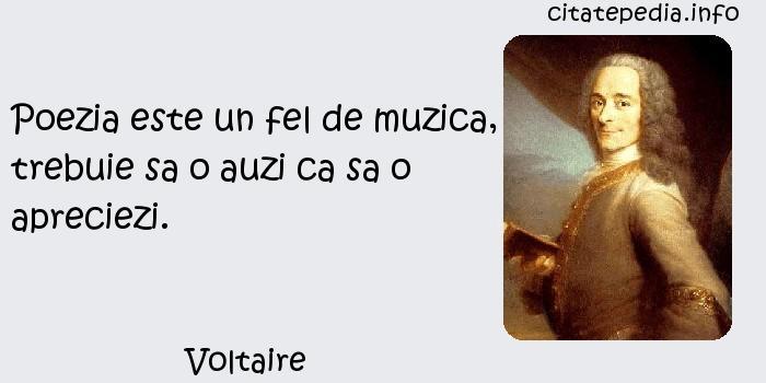 Voltaire - Poezia este un fel de muzica, trebuie sa o auzi ca sa o apreciezi.