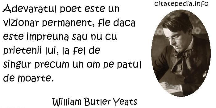 William Butler Yeats - Adevaratul poet este un vizionar permanent, fie daca este impreuna sau nu cu prietenii lui, la fel de singur precum un om pe patul de moarte.