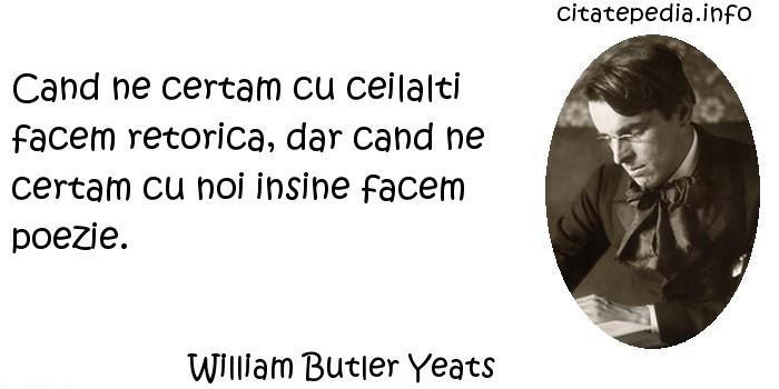 William Butler Yeats - Cand ne certam cu ceilalti facem retorica, dar cand ne certam cu noi insine facem poezie.