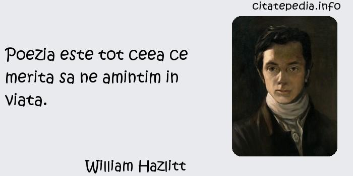 William Hazlitt - Poezia este tot ceea ce merita sa ne amintim in viata.