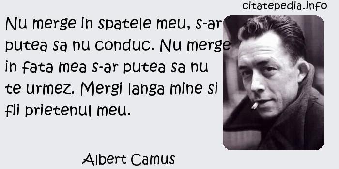 Albert Camus - Nu merge in spatele meu, s-ar putea sa nu conduc. Nu merge in fata mea s-ar putea sa nu te urmez. Mergi langa mine si fii prietenul meu.