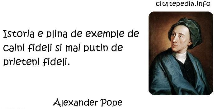 Alexander Pope - Istoria e plina de exemple de caini fideli si mai putin de prieteni fideli.