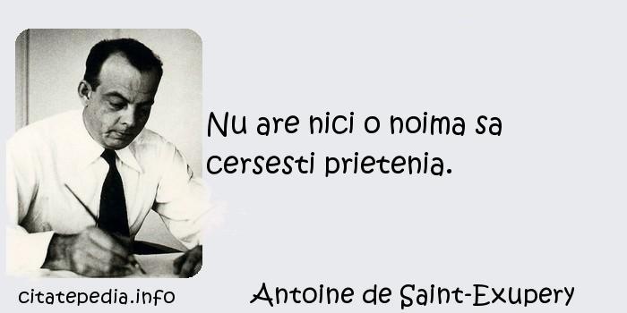 Antoine de Saint-Exupery - Nu are nici o noima sa cersesti prietenia.