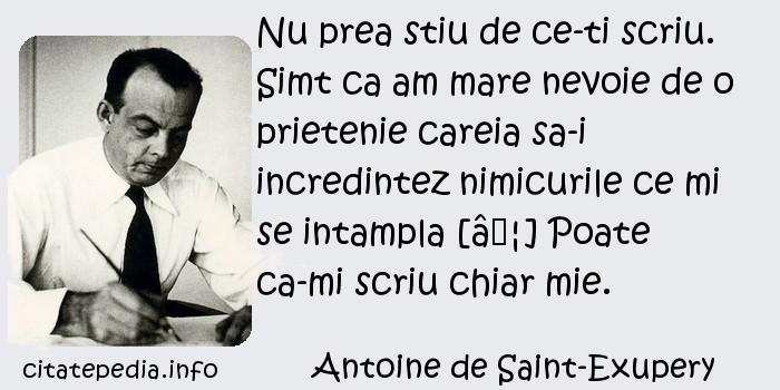 Antoine de Saint-Exupery - Nu prea stiu de ce-ti scriu. Simt ca am mare nevoie de o prietenie careia sa-i incredintez nimicurile ce mi se intampla […] Poate ca-mi scriu chiar mie.