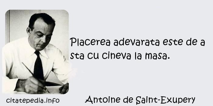 Antoine de Saint-Exupery - Placerea adevarata este de a sta cu cineva la masa.