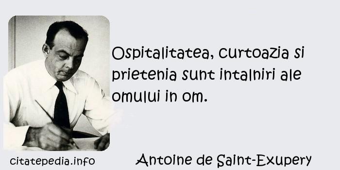 Antoine de Saint-Exupery - Ospitalitatea, curtoazia si prietenia sunt intalniri ale omului in om.