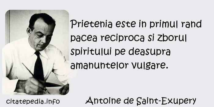 Antoine de Saint-Exupery - Prietenia este in primul rand pacea reciproca si zborul spiritului pe deasupra amanuntelor vulgare.