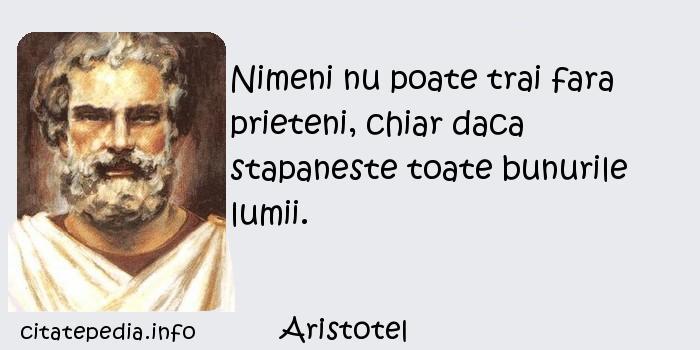 Aristotel - Nimeni nu poate trai fara prieteni, chiar daca stapaneste toate bunurile lumii.