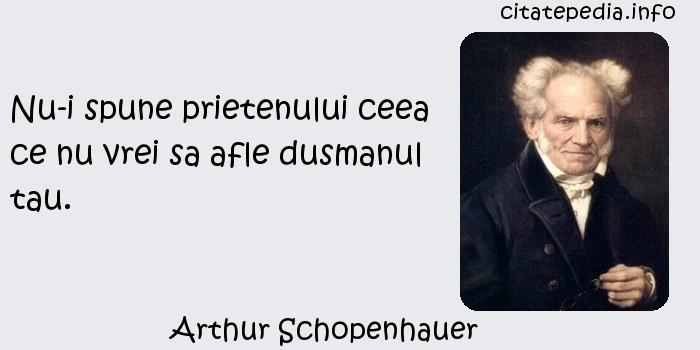 Arthur Schopenhauer - Nu-i spune prietenului ceea ce nu vrei sa afle dusmanul tau.