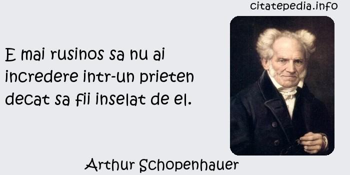 Arthur Schopenhauer - E mai rusinos sa nu ai incredere intr-un prieten decat sa fii inselat de el.