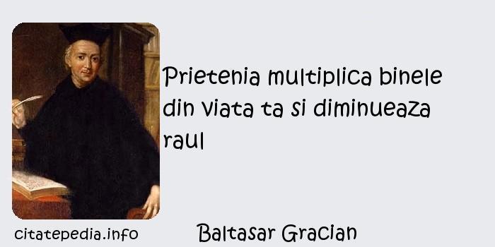 Baltasar Gracian - Prietenia multiplica binele din viata ta si diminueaza raul