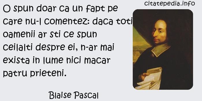 Blaise Pascal - O spun doar ca un fapt pe care nu-l comentez: daca toti oamenii ar sti ce spun ceilalti despre ei, n-ar mai exista in lume nici macar patru prieteni.