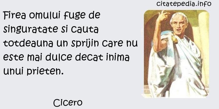 Cicero - Firea omului fuge de singuratate si cauta totdeauna un sprijin care nu este mai dulce decat inima unui prieten.