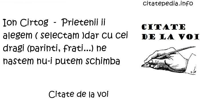 Citate de la voi - Ion Cirtog  -  Prietenii ii alegem ( selectam )dar cu cei dragi (parinti, frati...) ne nastem nu-i putem schimba
