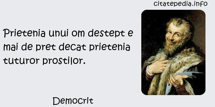 Democrit - Prietenia unui om destept e mai de pret decat prietenia tuturor prostilor.