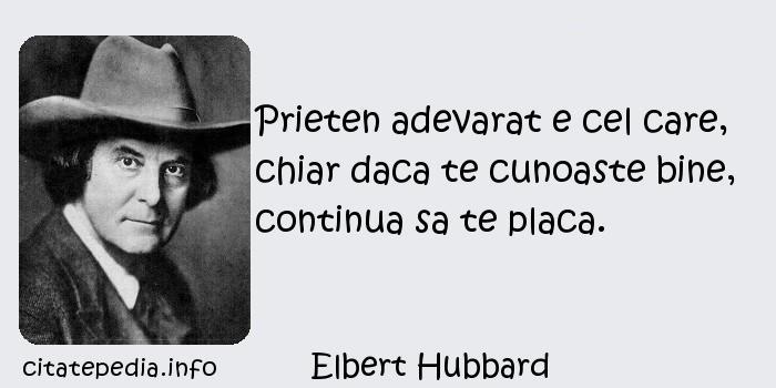 Elbert Hubbard - Prieten adevarat e cel care, chiar daca te cunoaste bine, continua sa te placa.