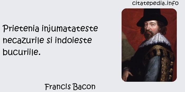 Francis Bacon - Prietenia injumatateste necazurile si indoieste bucuriile.
