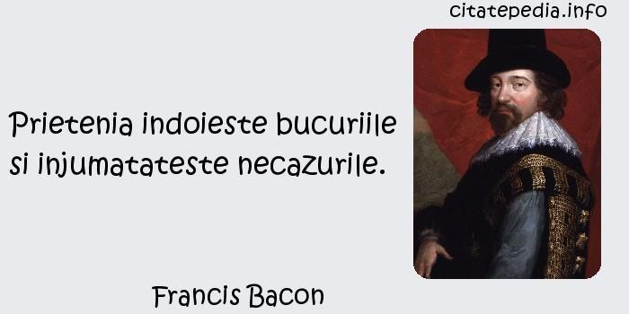 Francis Bacon - Prietenia indoieste bucuriile si injumatateste necazurile.