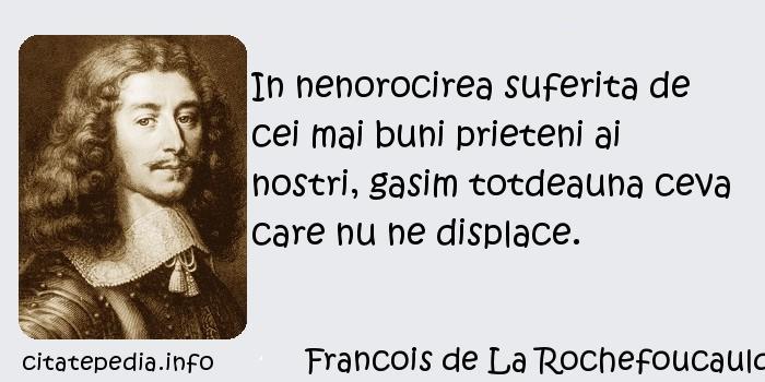 Francois de La Rochefoucauld - In nenorocirea suferita de cei mai buni prieteni ai nostri, gasim totdeauna ceva care nu ne displace.