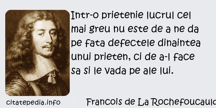 Francois de La Rochefoucauld - Intr-o prietenie lucrul cel mai greu nu este de a ne da pe fata defectele dinaintea unui prieten, ci de a-l face sa si le vada pe ale lui.