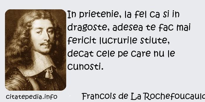 Francois de La Rochefoucauld - In prietenie, la fel ca si in dragoste, adesea te fac mai fericit lucrurile stiute, decat cele pe care nu le cunosti.