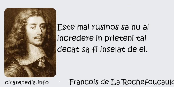 Francois de La Rochefoucauld - Este mai rusinos sa nu ai incredere in prieteni tai decat sa fi inselat de ei.