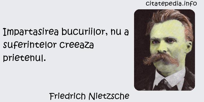 Friedrich Nietzsche - Impartasirea bucuriilor, nu a suferintelor creeaza prietenul.