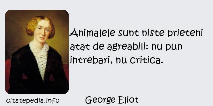 George Eliot - Animalele sunt niste prieteni atat de agreabili: nu pun intrebari, nu critica.