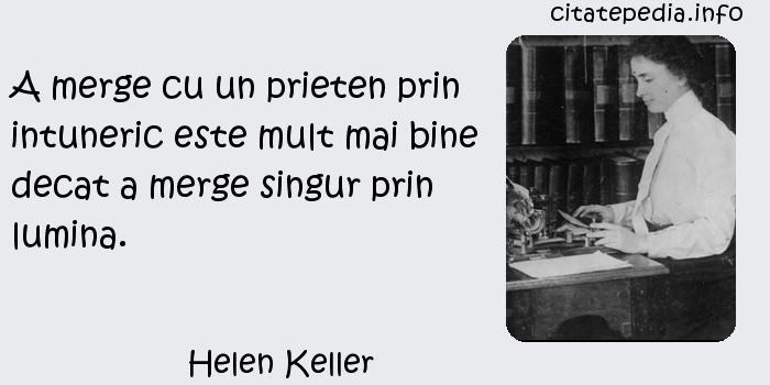 Helen Keller - A merge cu un prieten prin intuneric este mult mai bine decat a merge singur prin lumina.