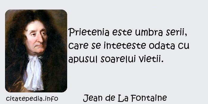 Jean de La Fontaine - Prietenia este umbra serii, care se inteteste odata cu apusul soarelui vietii.