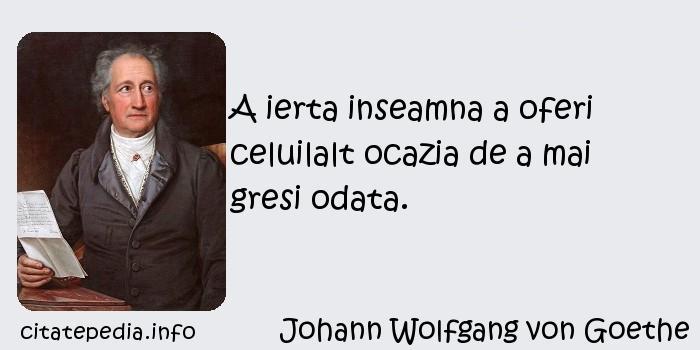 Johann Wolfgang von Goethe - A ierta inseamna a oferi celuilalt ocazia de a mai gresi odata.