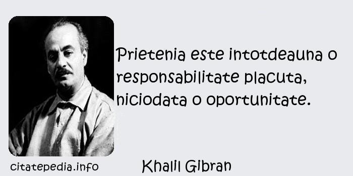 Khalil Gibran - Prietenia este intotdeauna o responsabilitate placuta, niciodata o oportunitate.