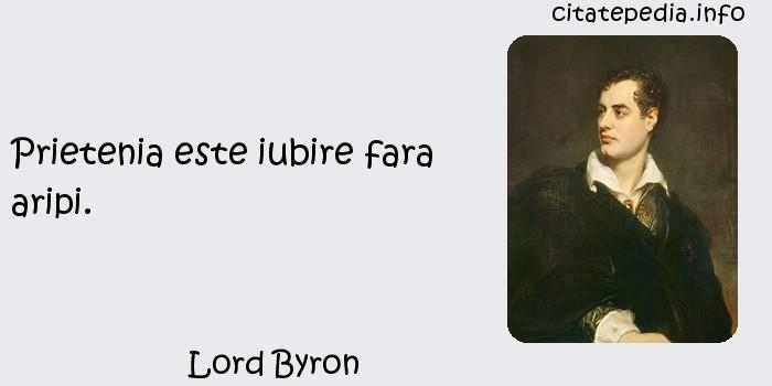 Lord Byron - Prietenia este iubire fara aripi.