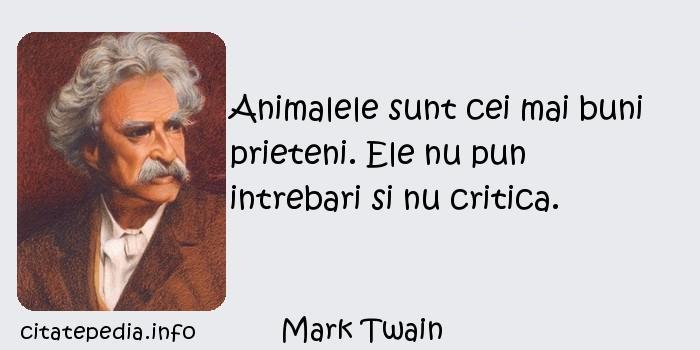 Mark Twain - Animalele sunt cei mai buni prieteni. Ele nu pun intrebari si nu critica.