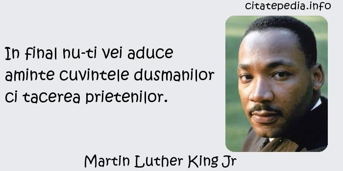 Martin Luther King Jr - In final nu-ti vei aduce aminte cuvintele dusmanilor ci tacerea prietenilor.