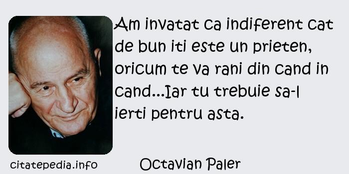 Octavian Paler - Am invatat ca indiferent cat de bun iti este un prieten, oricum te va rani din cand in cand...Iar tu trebuie sa-l ierti pentru asta.